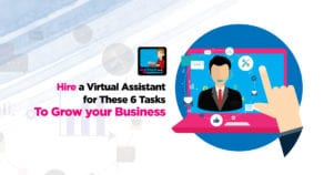 Hire A Virtual Assistant For These 6 Tasks To Grow Your Business