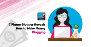 7 Figure Blogger Reveals How To Make Money Blogging