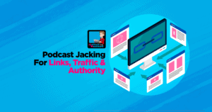 Podcast Jacking For Links, Traffic & Authority